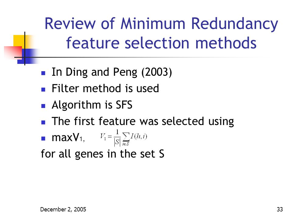 December 2, 200534 Review of Minimum Redundancy feature selection methods Suppose already selected m features for the set X The additional features will be selected from the set Y = S – X The following two conditions will be optimized simultaneously 1.