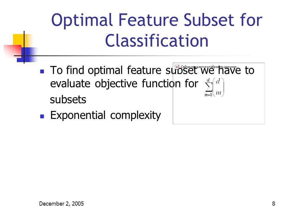 December 2, 20059 Deployment of Feature Selection Methods Based on their relation to the induction algorithm feature selection methods can be grouped as: Embedded: They are a part of induction algorithms Filter: They are separate processes from the induction algorithms Wrapper: They are also separate processes from induction algorithm but they use induction algorithm as a subroutine