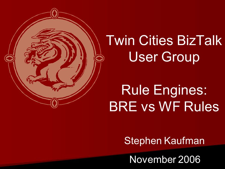 Twin Cities BizTalk User Group Rule Engines: BRE vs WF Rules November 2006 Stephen Kaufman