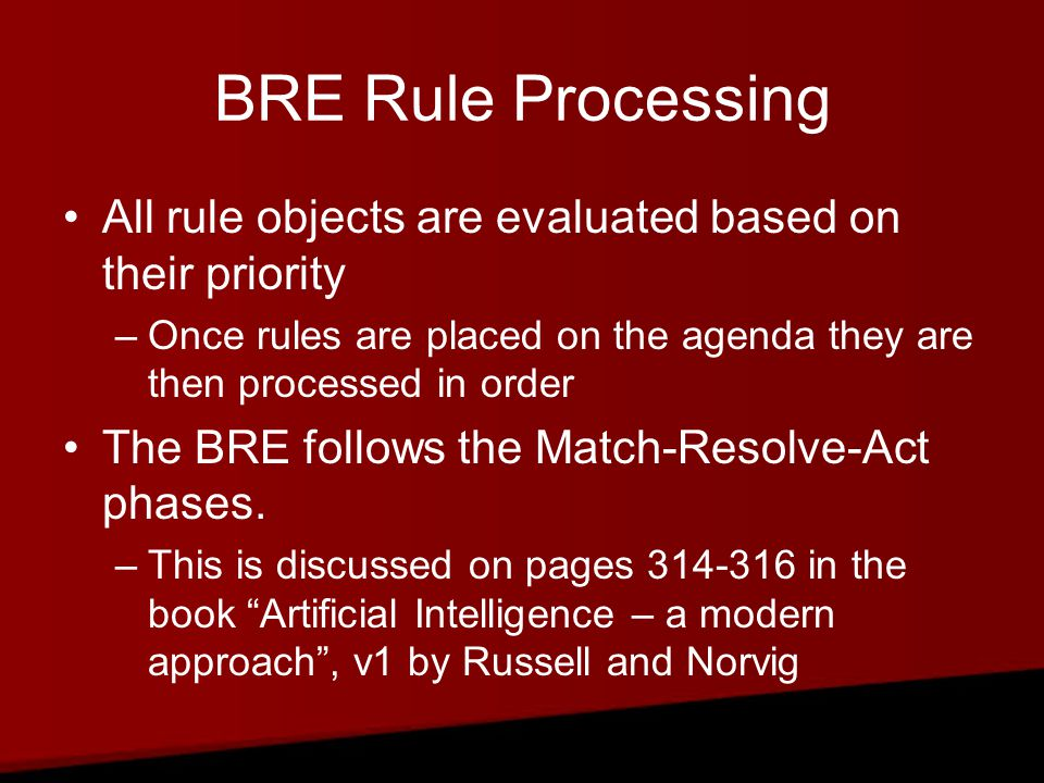 BRE Rule Processing All rule objects are evaluated based on their priority –Once rules are placed on the agenda they are then processed in order The BRE follows the Match-Resolve-Act phases.