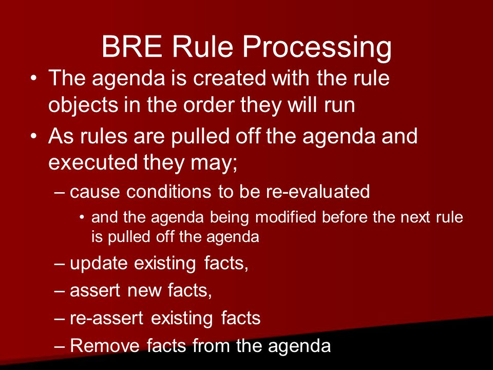 BRE Rule Processing The agenda is created with the rule objects in the order they will run As rules are pulled off the agenda and executed they may; –cause conditions to be re-evaluated and the agenda being modified before the next rule is pulled off the agenda –update existing facts, –assert new facts, –re-assert existing facts –Remove facts from the agenda