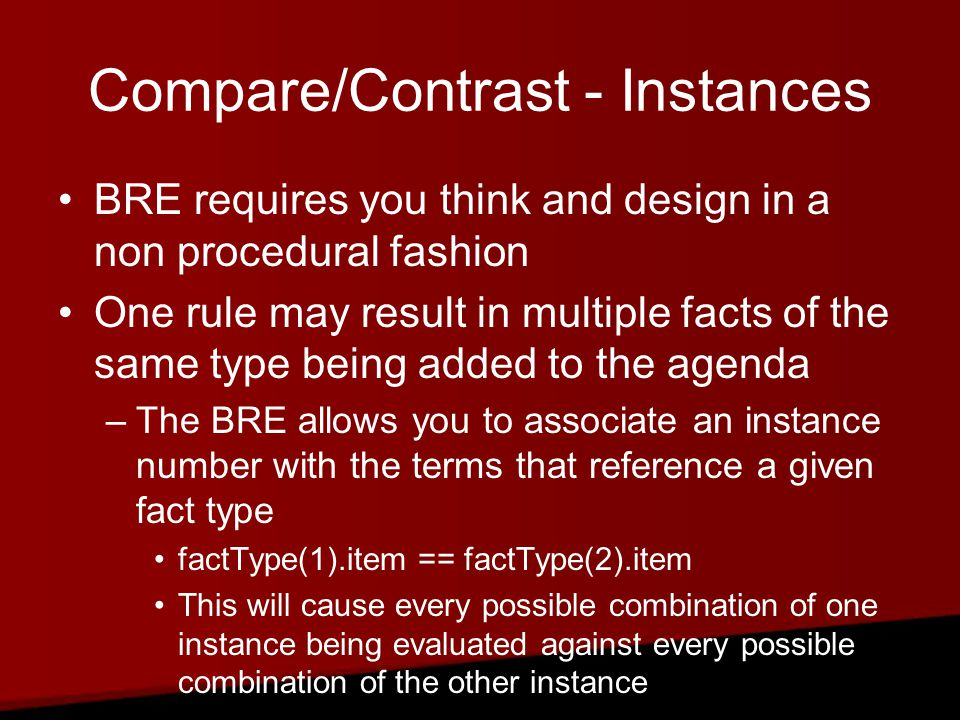 Compare/Contrast - Instances BRE requires you think and design in a non procedural fashion One rule may result in multiple facts of the same type being added to the agenda –The BRE allows you to associate an instance number with the terms that reference a given fact type factType(1).item == factType(2).item This will cause every possible combination of one instance being evaluated against every possible combination of the other instance