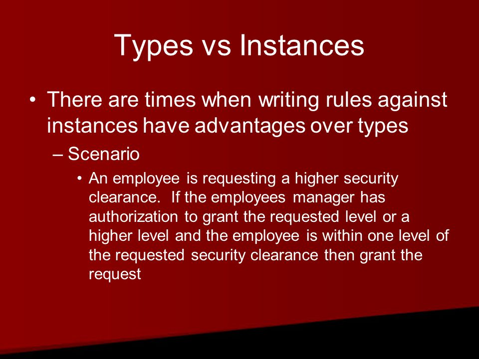 Types vs Instances There are times when writing rules against instances have advantages over types –Scenario An employee is requesting a higher security clearance.