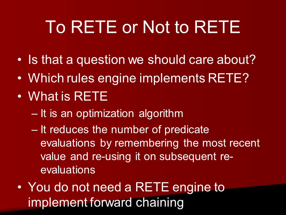 RETE There are times that rule sets are structured so that the optimization would make no difference or even hurt performance –If each rule evaluates independent expressions against different facts, the RETE algorithm will provide no improvement.