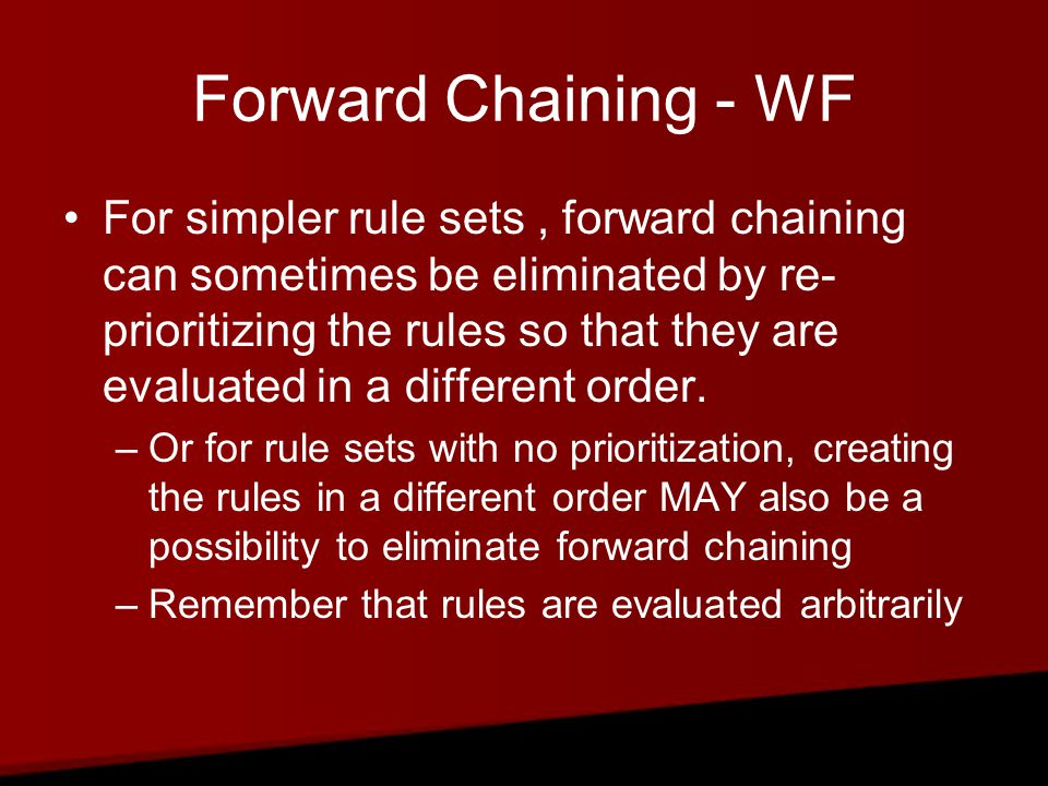 Forward Chaining - WF For simpler rule sets, forward chaining can sometimes be eliminated by re- prioritizing the rules so that they are evaluated in a different order.