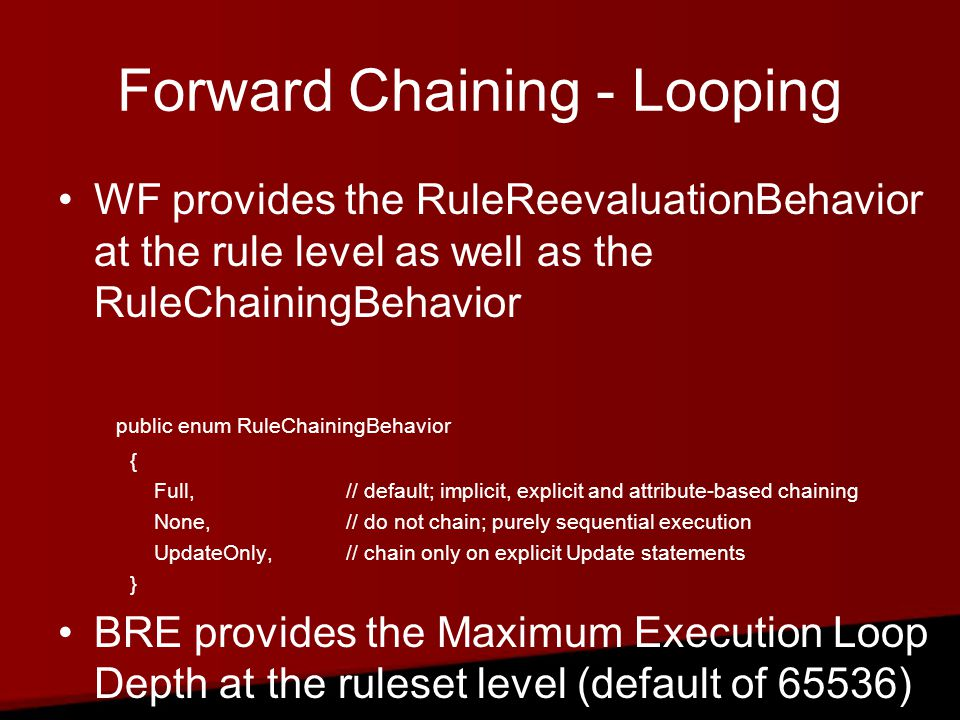 Forward Chaining - Looping WF provides the RuleReevaluationBehavior at the rule level as well as the RuleChainingBehavior public enum RuleChainingBehavior { Full,// default; implicit, explicit and attribute-based chaining None,// do not chain; purely sequential execution UpdateOnly,// chain only on explicit Update statements } BRE provides the Maximum Execution Loop Depth at the ruleset level (default of 65536)