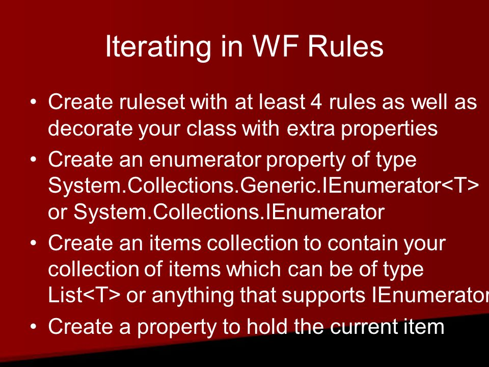 Iterating in WF Rules Create ruleset with at least 4 rules as well as decorate your class with extra properties Create an enumerator property of type System.Collections.Generic.IEnumerator or System.Collections.IEnumerator Create an items collection to contain your collection of items which can be of type List or anything that supports IEnumerator Create a property to hold the current item