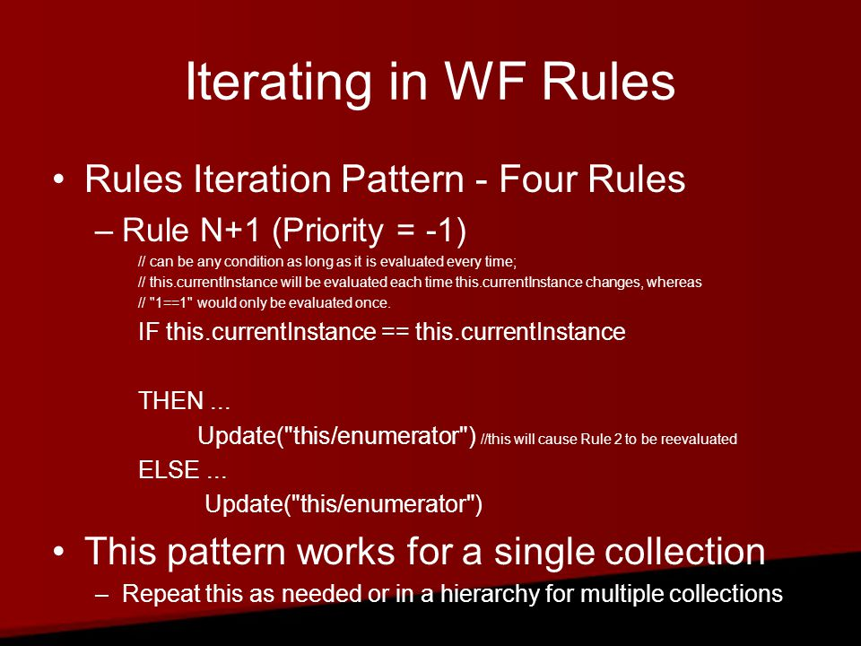 Iterating in WF Rules Rules Iteration Pattern - Four Rules –Rule N+1 (Priority = -1) // can be any condition as long as it is evaluated every time; // this.currentInstance will be evaluated each time this.currentInstance changes, whereas // 1==1 would only be evaluated once.