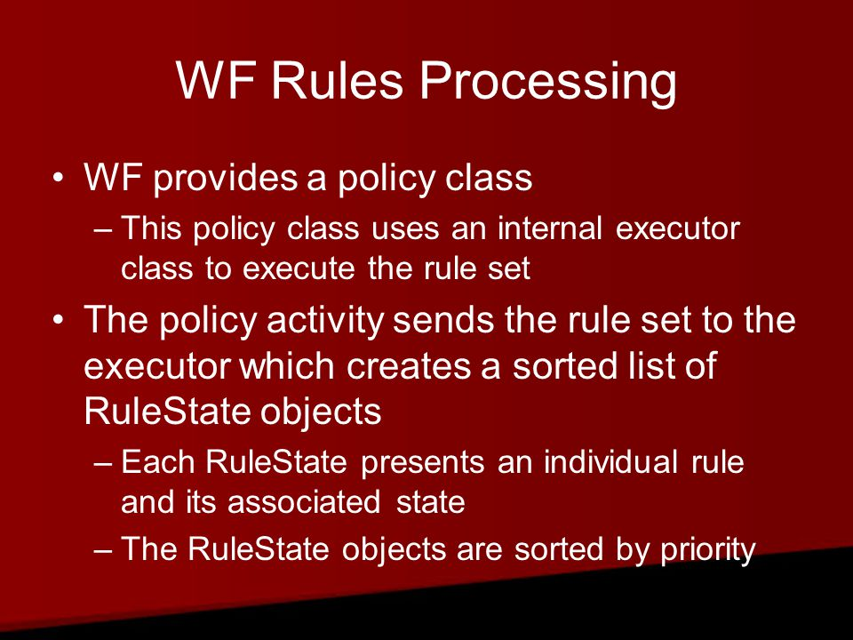 WF Rules Processing WF provides a policy class –This policy class uses an internal executor class to execute the rule set The policy activity sends the rule set to the executor which creates a sorted list of RuleState objects –Each RuleState presents an individual rule and its associated state –The RuleState objects are sorted by priority