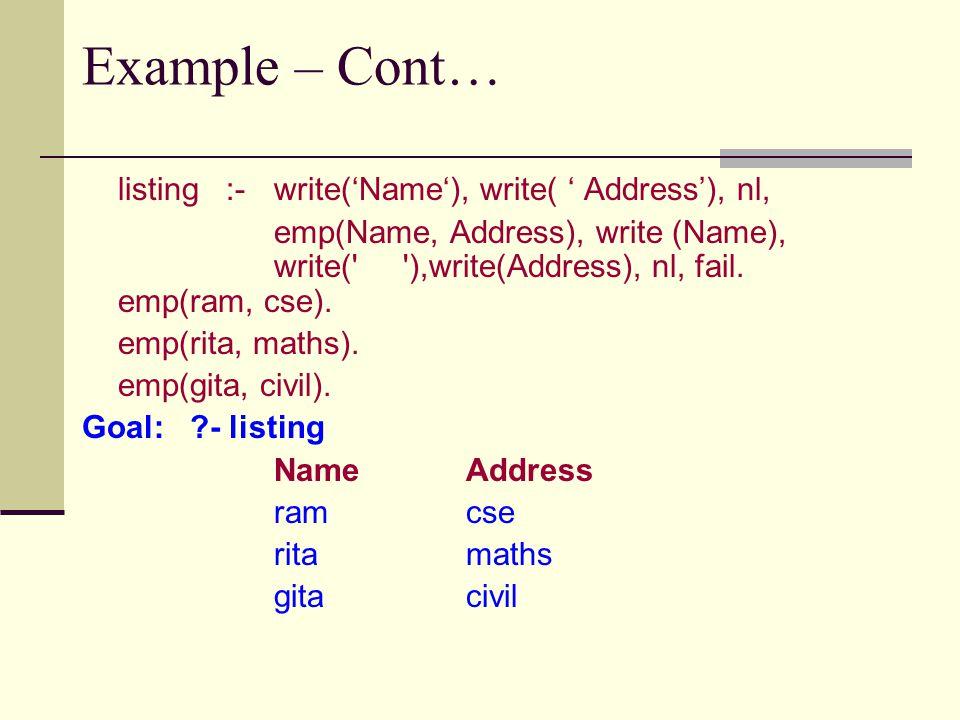 Example – Cont… listing :- write('Name'), write( ' Address'), nl, emp(Name, Address), write (Name), write( ),write(Address), nl, fail.