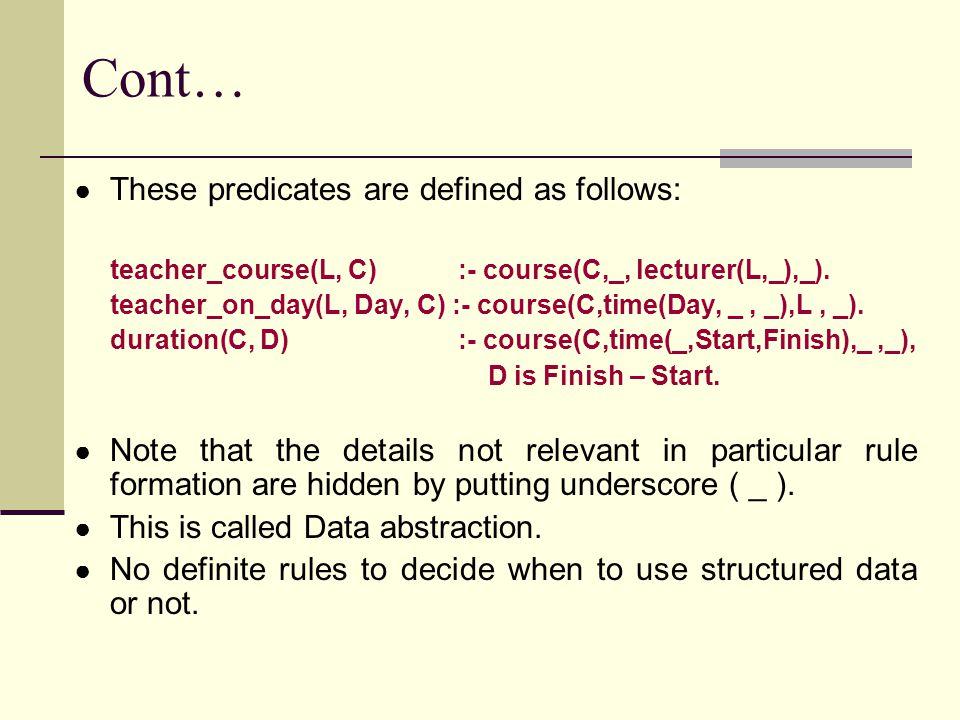 Cont… ● These predicates are defined as follows: teacher_course(L, C) :- course(C,_, lecturer(L,_),_).
