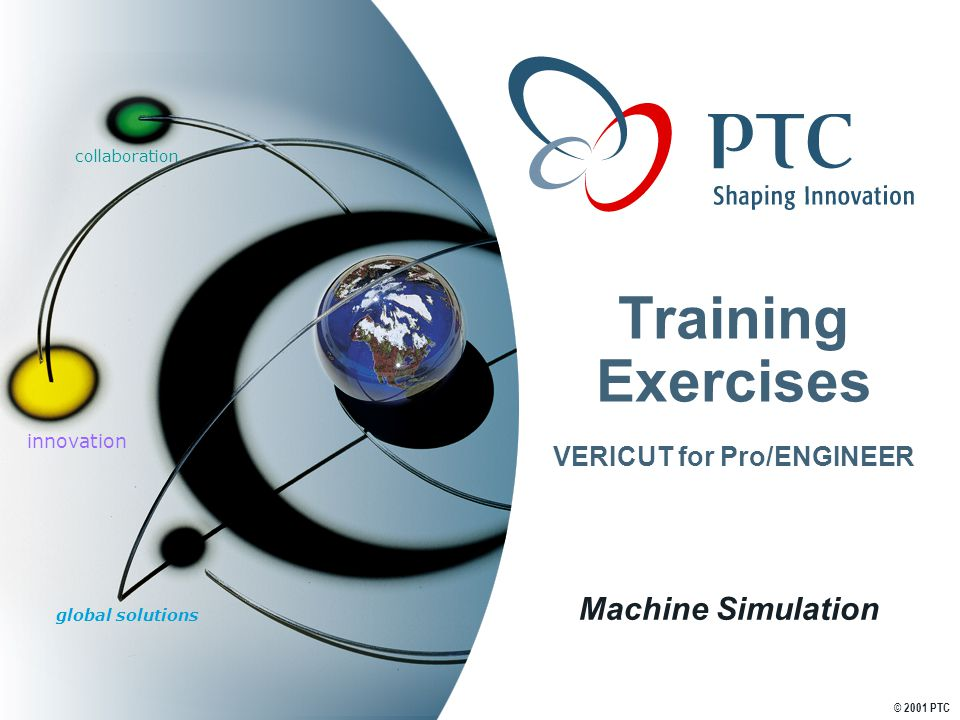 global solutions innovation collaboration © 2001 PTC Training Exercises VERICUT for Pro/ENGINEER Machine Simulation