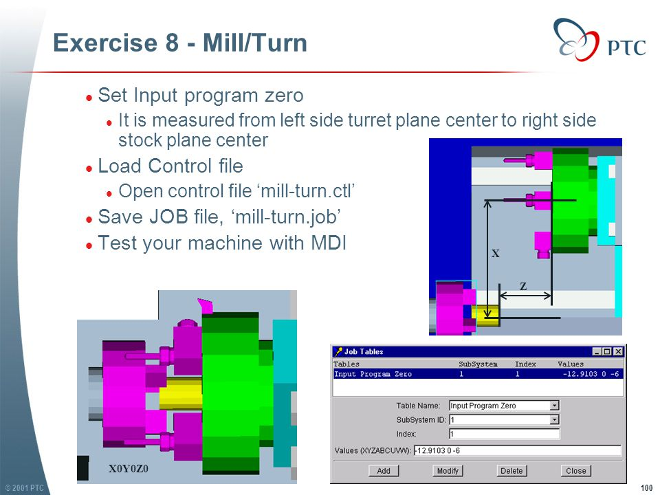 © 2001 PTC100 Exercise 8 - Mill/Turn l Set Input program zero l It is measured from left side turret plane center to right side stock plane center l Load Control file l Open control file 'mill-turn.ctl' l Save JOB file, 'mill-turn.job' l Test your machine with MDI l Set Input program zero l It is measured from left side turret plane center to right side stock plane center l Load Control file l Open control file 'mill-turn.ctl' l Save JOB file, 'mill-turn.job' l Test your machine with MDI X Z X0Y0Z0