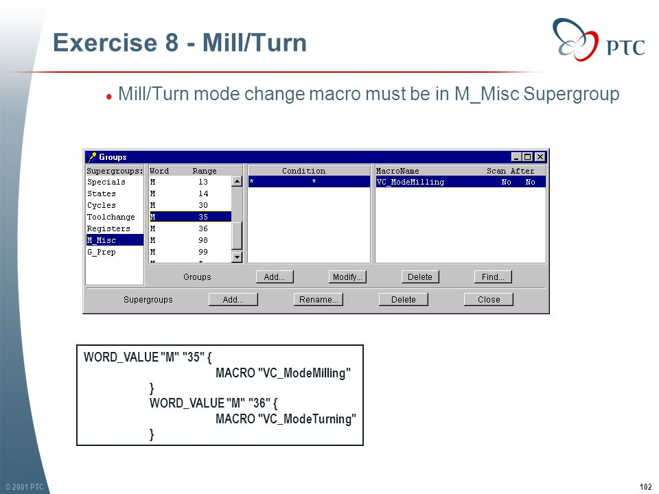 © 2001 PTC102 Exercise 8 - Mill/Turn l Mill/Turn mode change macro must be in M_Misc Supergroup WORD_VALUE M 35 { MACRO VC_ModeMilling } WORD_VALUE M 36 { MACRO VC_ModeTurning }