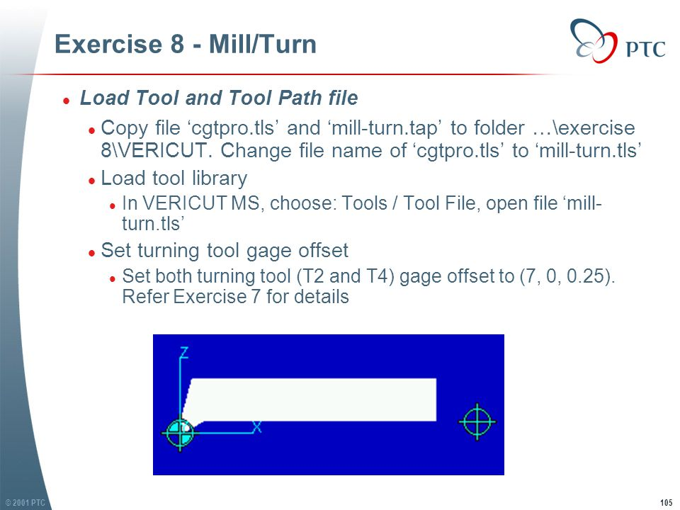 © 2001 PTC105 Exercise 8 - Mill/Turn l Load Tool and Tool Path file l Copy file 'cgtpro.tls' and 'mill-turn.tap' to folder …\exercise 8\VERICUT.