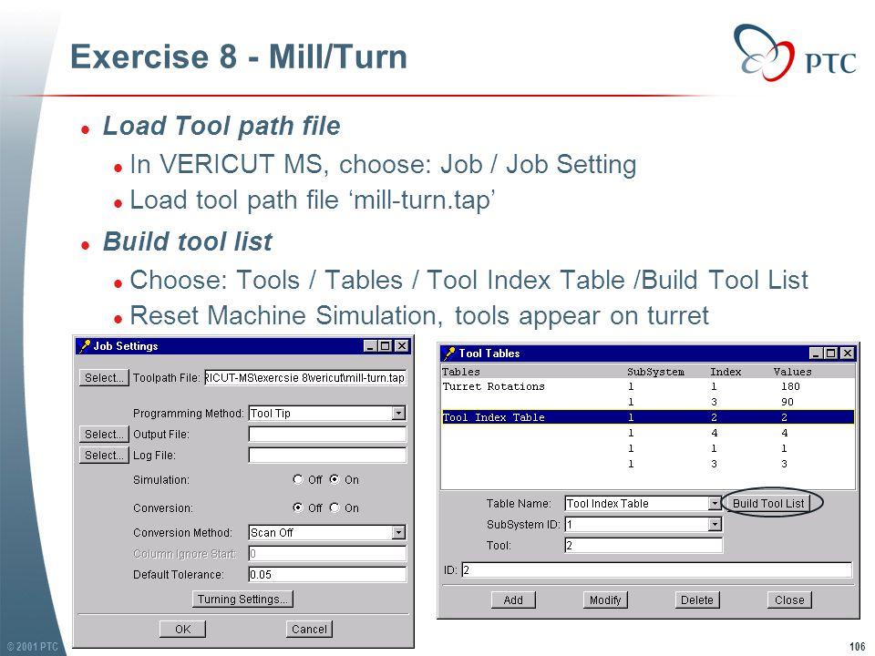 © 2001 PTC106 Exercise 8 - Mill/Turn l Load Tool path file l In VERICUT MS, choose: Job / Job Setting l Load tool path file 'mill-turn.tap' l Build tool list l Choose: Tools / Tables / Tool Index Table /Build Tool List l Reset Machine Simulation, tools appear on turret l Load Tool path file l In VERICUT MS, choose: Job / Job Setting l Load tool path file 'mill-turn.tap' l Build tool list l Choose: Tools / Tables / Tool Index Table /Build Tool List l Reset Machine Simulation, tools appear on turret