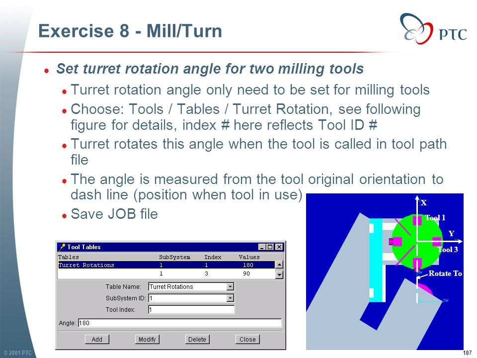 © 2001 PTC107 Exercise 8 - Mill/Turn l Set turret rotation angle for two milling tools l Turret rotation angle only need to be set for milling tools l Choose: Tools / Tables / Turret Rotation, see following figure for details, index # here reflects Tool ID # l Turret rotates this angle when the tool is called in tool path file l The angle is measured from the tool original orientation to dash line (position when tool in use) l Save JOB file l Set turret rotation angle for two milling tools l Turret rotation angle only need to be set for milling tools l Choose: Tools / Tables / Turret Rotation, see following figure for details, index # here reflects Tool ID # l Turret rotates this angle when the tool is called in tool path file l The angle is measured from the tool original orientation to dash line (position when tool in use) l Save JOB file X Y Tool 1 Tool 3 Rotate To