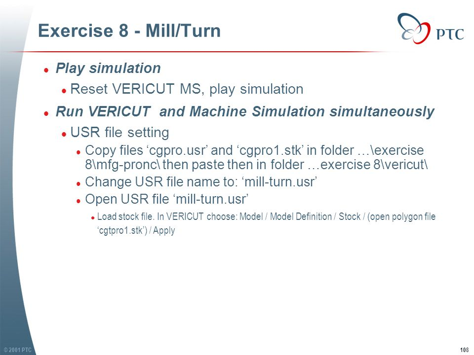 © 2001 PTC109 Exercise 8 - Mill/Turn l Set Toolpath orientation l In VERICUT, choose: Toolpath / Toolpath Orientation l Give (0 0 7) for Ref(XYZ) l Notice that from right side of stock (input programming zero) to it primitive origin is 7 l Set Toolpath orientation l In VERICUT, choose: Toolpath / Toolpath Orientation l Give (0 0 7) for Ref(XYZ) l Notice that from right side of stock (input programming zero) to it primitive origin is 7 7