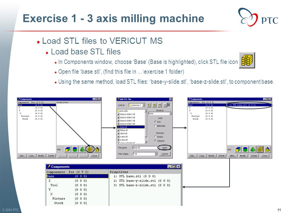 © 2001 PTC11 Exercise 1 - 3 axis milling machine l Load STL files to VERICUT MS l Load base STL files l In Components window, choose 'Base' (Base is highlighted), click STL file icon l Open file 'base.stl', (find this file in …\exercise 1 folder) l Using the same method, load STL files: 'base-y-slide.stl', 'base-z-slide.stl', to component base.