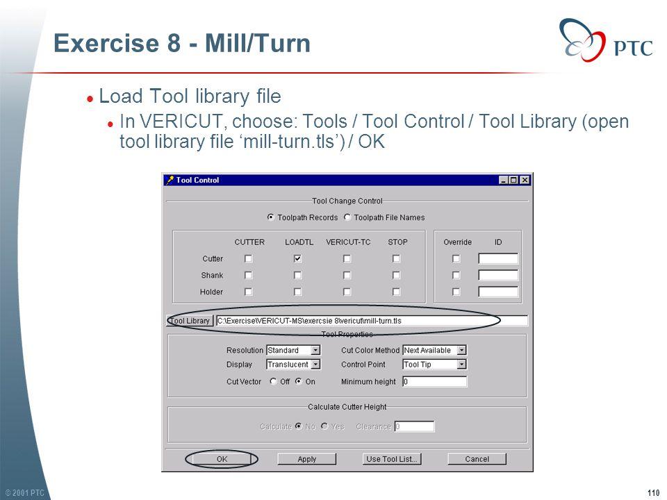 © 2001 PTC110 Exercise 8 - Mill/Turn l Load Tool library file l In VERICUT, choose: Tools / Tool Control / Tool Library (open tool library file 'mill-turn.tls') / OK l Load Tool library file l In VERICUT, choose: Tools / Tool Control / Tool Library (open tool library file 'mill-turn.tls') / OK