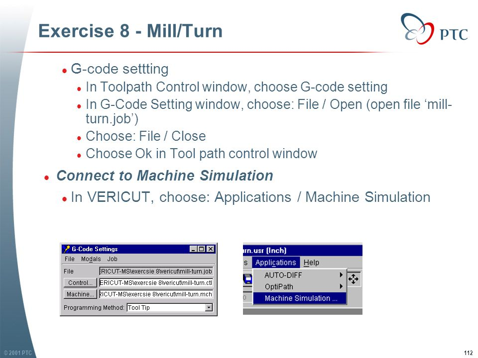 © 2001 PTC113 Exercise 8 - Mill/Turn l Resize VERICUT and Machine Simulation window l Click Play button (in either window) l Resize VERICUT and Machine Simulation window l Click Play button (in either window)