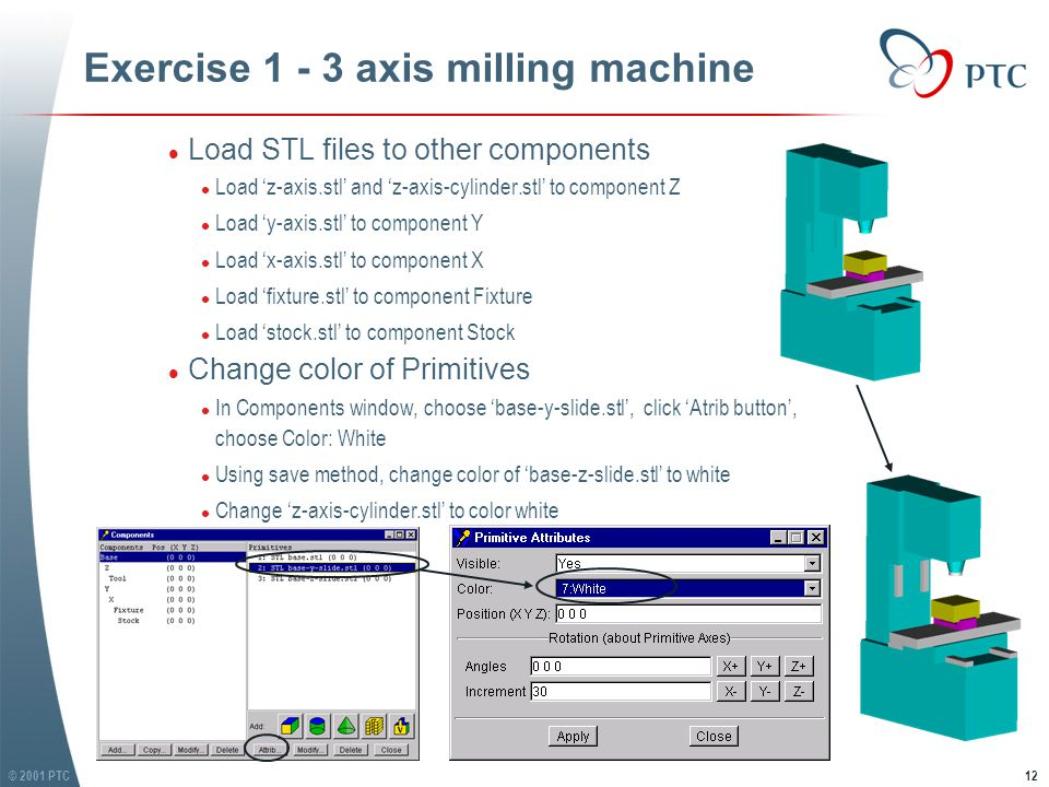 © 2001 PTC12 Exercise 1 - 3 axis milling machine l Load STL files to other components l Load 'z-axis.stl' and 'z-axis-cylinder.stl' to component Z l Load 'y-axis.stl' to component Y l Load 'x-axis.stl' to component X l Load 'fixture.stl' to component Fixture l Load 'stock.stl' to component Stock l Change color of Primitives l In Components window, choose 'base-y-slide.stl', click 'Atrib button', choose Color: White l Using save method, change color of 'base-z-slide.stl' to white l Change 'z-axis-cylinder.stl' to color white l Load STL files to other components l Load 'z-axis.stl' and 'z-axis-cylinder.stl' to component Z l Load 'y-axis.stl' to component Y l Load 'x-axis.stl' to component X l Load 'fixture.stl' to component Fixture l Load 'stock.stl' to component Stock l Change color of Primitives l In Components window, choose 'base-y-slide.stl', click 'Atrib button', choose Color: White l Using save method, change color of 'base-z-slide.stl' to white l Change 'z-axis-cylinder.stl' to color white