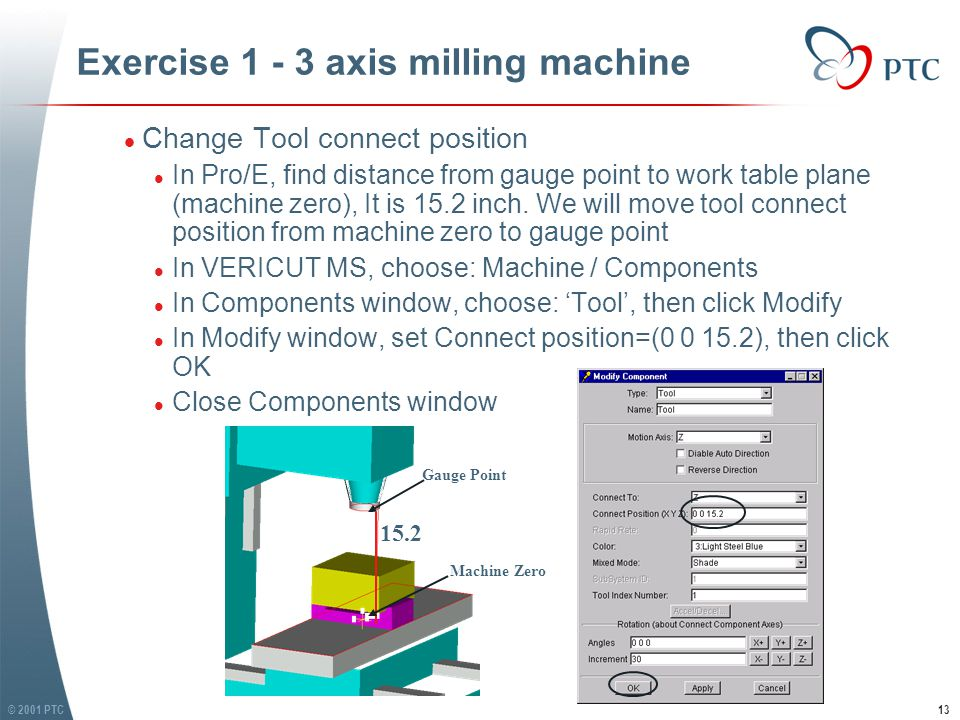 © 2001 PTC14 Exercise 1 - 3 axis milling machine l Save machine file in your working directory l In VERICUT MS, choose: Machine / Save as, give file name '3ax-mill.mch', make sure you save it in …\exercise 1 folder l Load control file l In VERICUT MS, choose: Control / Open, open file 'generic.ctl', find this control file in category 'CGTECH_RP2LIB' l Save control file in your working directory l In VERICUT MS, choose: Control / Save as, give file name 'generic.ctl', make sure save it in …\exercise 1 folder l Save machine file in your working directory l In VERICUT MS, choose: Machine / Save as, give file name '3ax-mill.mch', make sure you save it in …\exercise 1 folder l Load control file l In VERICUT MS, choose: Control / Open, open file 'generic.ctl', find this control file in category 'CGTECH_RP2LIB' l Save control file in your working directory l In VERICUT MS, choose: Control / Save as, give file name 'generic.ctl', make sure save it in …\exercise 1 folder