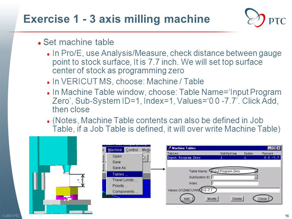 © 2001 PTC17 Exercise 1 - 3 axis milling machine l Set Travel Limits l In VERICUT MS, choose: Machine / Travel Limits l In Travel Limits window, type in Min and Max travel limits of each axis, then click Modify l See following figure for limits value of 3 axis l Toggle Overtravel Detection On l Click OK l Set Travel Limits l In VERICUT MS, choose: Machine / Travel Limits l In Travel Limits window, type in Min and Max travel limits of each axis, then click Modify l See following figure for limits value of 3 axis l Toggle Overtravel Detection On l Click OK