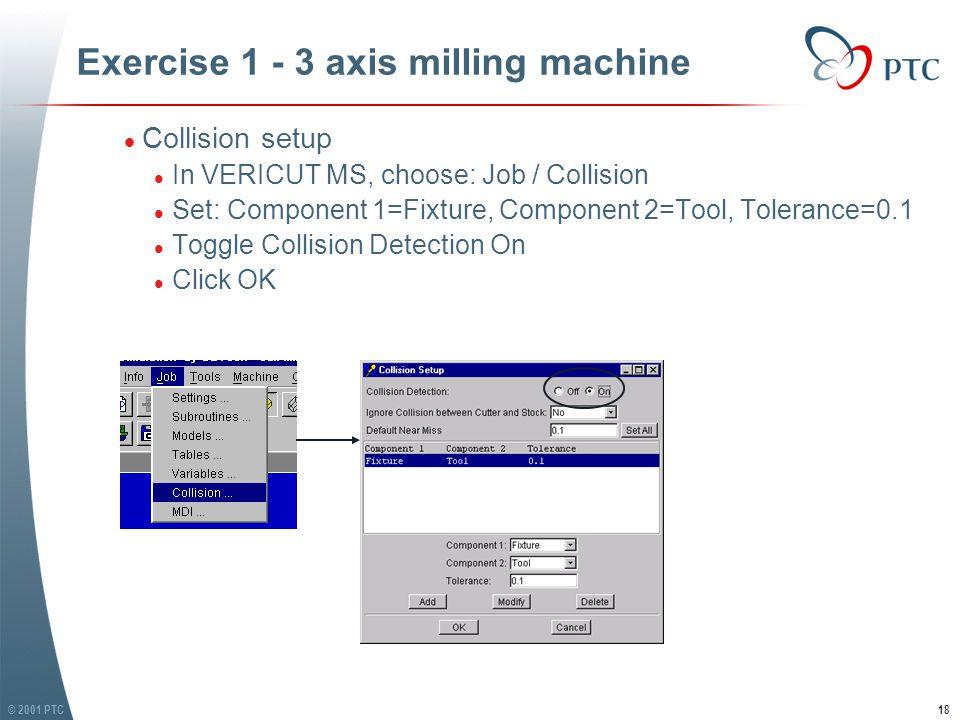 © 2001 PTC18 Exercise 1 - 3 axis milling machine l Collision setup l In VERICUT MS, choose: Job / Collision l Set: Component 1=Fixture, Component 2=Tool, Tolerance=0.1 l Toggle Collision Detection On l Click OK l Collision setup l In VERICUT MS, choose: Job / Collision l Set: Component 1=Fixture, Component 2=Tool, Tolerance=0.1 l Toggle Collision Detection On l Click OK