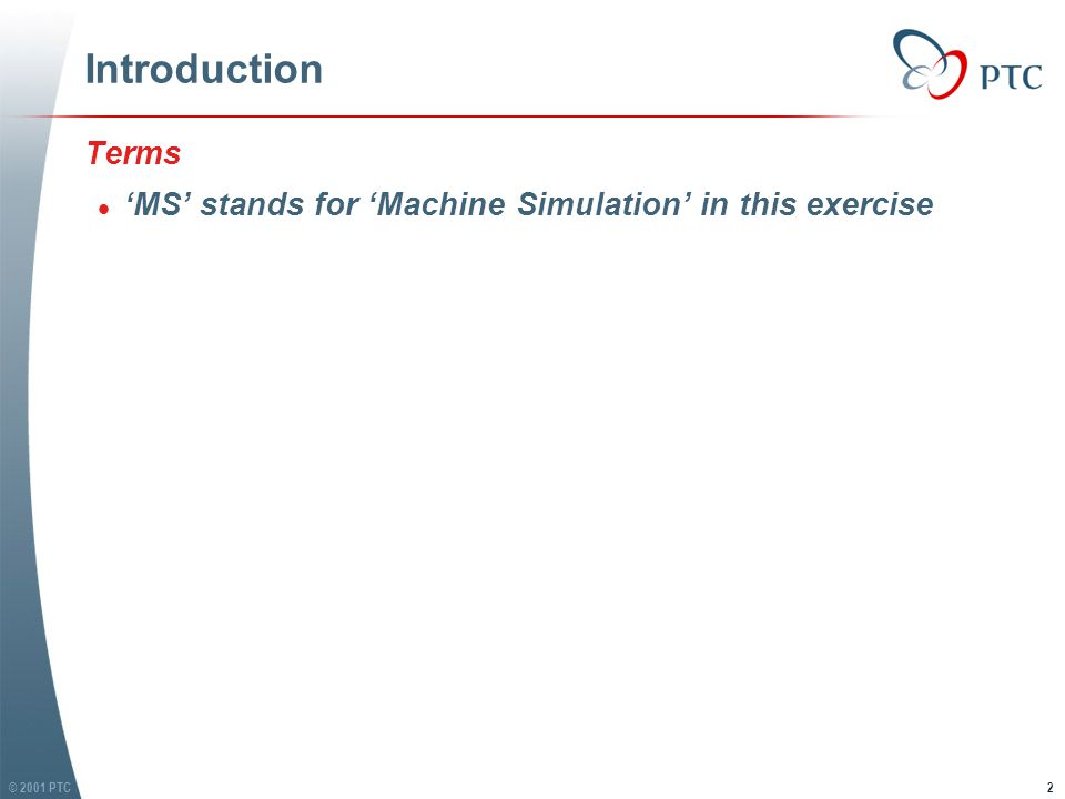 © 2001 PTC2 Introduction Terms l 'MS' stands for 'Machine Simulation' in this exercise Terms l 'MS' stands for 'Machine Simulation' in this exercise