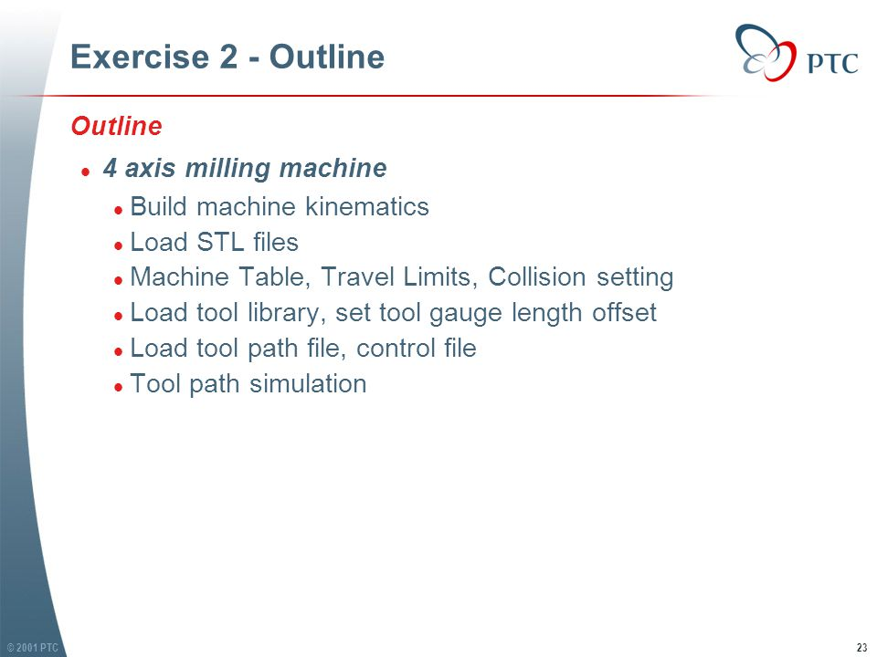 © 2001 PTC23 Exercise 2 - Outline Outline l 4 axis milling machine l Build machine kinematics l Load STL files l Machine Table, Travel Limits, Collision setting l Load tool library, set tool gauge length offset l Load tool path file, control file l Tool path simulation Outline l 4 axis milling machine l Build machine kinematics l Load STL files l Machine Table, Travel Limits, Collision setting l Load tool library, set tool gauge length offset l Load tool path file, control file l Tool path simulation