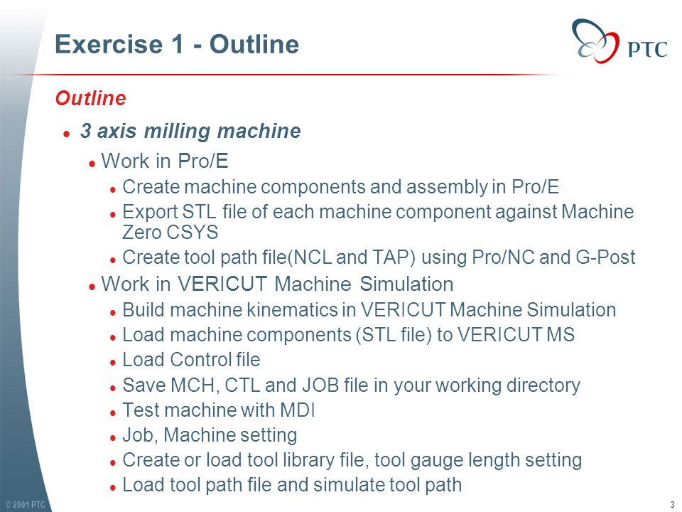 © 2001 PTC3 Exercise 1 - Outline Outline l 3 axis milling machine l Work in Pro/E l Create machine components and assembly in Pro/E l Export STL file of each machine component against Machine Zero CSYS l Create tool path file(NCL and TAP) using Pro/NC and G-Post l Work in VERICUT Machine Simulation l Build machine kinematics in VERICUT Machine Simulation l Load machine components (STL file) to VERICUT MS l Load Control file l Save MCH, CTL and JOB file in your working directory l Test machine with MDI l Job, Machine setting l Create or load tool library file, tool gauge length setting l Load tool path file and simulate tool path Outline l 3 axis milling machine l Work in Pro/E l Create machine components and assembly in Pro/E l Export STL file of each machine component against Machine Zero CSYS l Create tool path file(NCL and TAP) using Pro/NC and G-Post l Work in VERICUT Machine Simulation l Build machine kinematics in VERICUT Machine Simulation l Load machine components (STL file) to VERICUT MS l Load Control file l Save MCH, CTL and JOB file in your working directory l Test machine with MDI l Job, Machine setting l Create or load tool library file, tool gauge length setting l Load tool path file and simulate tool path