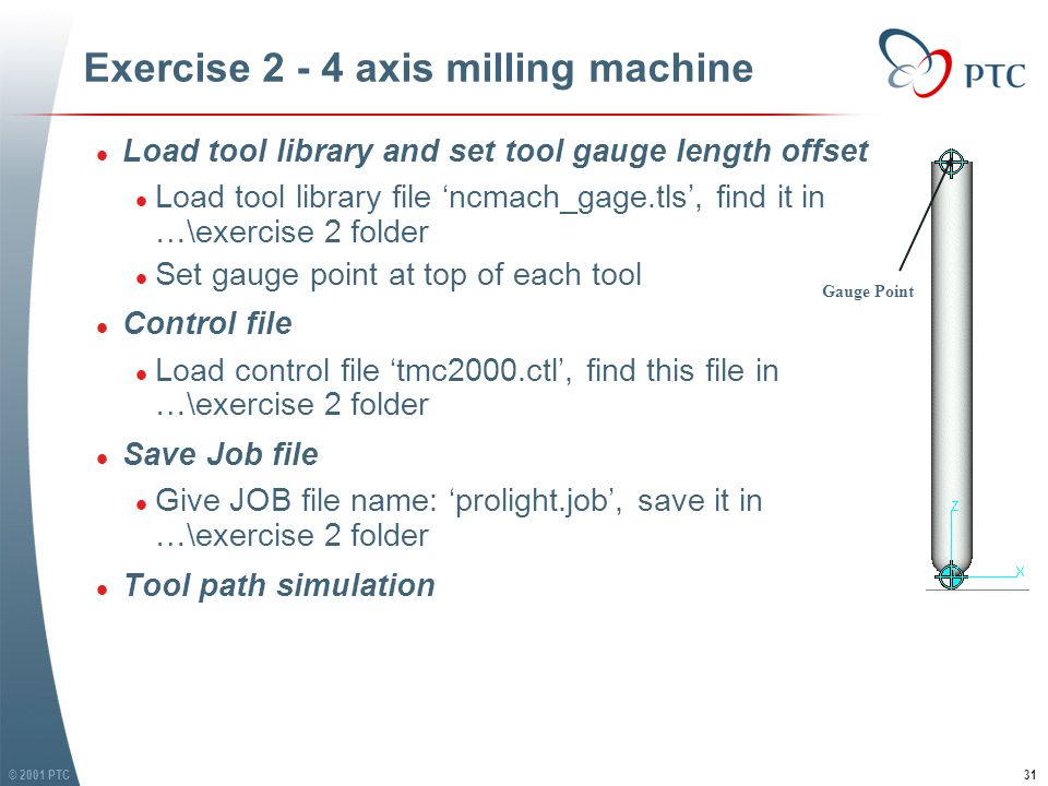 © 2001 PTC31 Exercise 2 - 4 axis milling machine l Load tool library and set tool gauge length offset l Load tool library file 'ncmach_gage.tls', find it in …\exercise 2 folder l Set gauge point at top of each tool l Control file l Load control file 'tmc2000.ctl', find this file in …\exercise 2 folder l Save Job file l Give JOB file name: 'prolight.job', save it in …\exercise 2 folder l Tool path simulation l Load tool library and set tool gauge length offset l Load tool library file 'ncmach_gage.tls', find it in …\exercise 2 folder l Set gauge point at top of each tool l Control file l Load control file 'tmc2000.ctl', find this file in …\exercise 2 folder l Save Job file l Give JOB file name: 'prolight.job', save it in …\exercise 2 folder l Tool path simulation Gauge Point