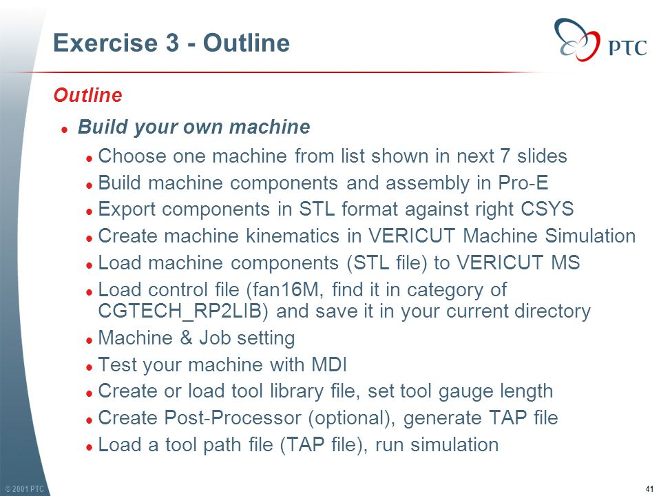 © 2001 PTC42 Exercise 3 - Build your own machine 3 Axis Vertical Mill 3 Axis Horizontal Mill
