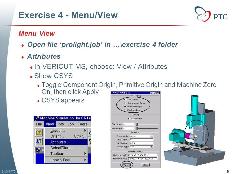 © 2001 PTC50 Exercise 4 - Menu/View Menu View l Open file 'prolight.job' in …\exercise 4 folder l Attributes l In VERICUT MS, choose: View / Attributes l Show CSYS l Toggle Component Origin, Primitive Origin and Machine Zero On, then click Apply l CSYS appears Menu View l Open file 'prolight.job' in …\exercise 4 folder l Attributes l In VERICUT MS, choose: View / Attributes l Show CSYS l Toggle Component Origin, Primitive Origin and Machine Zero On, then click Apply l CSYS appears