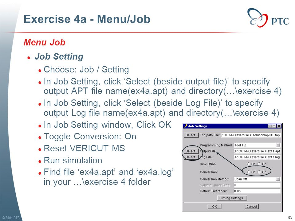 © 2001 PTC53 Exercise 4a - Menu/Job Menu Job l Job Setting l Choose: Job / Setting l In Job Setting, click 'Select (beside output file)' to specify output APT file name(ex4a.apt) and directory(…\exercise 4) l In Job Setting, click 'Select (beside Log File)' to specify output Log file name(ex4a.apt) and directory(…\exercise 4) l In Job Setting window, Click OK l Toggle Conversion: On l Reset VERICUT MS l Run simulation l Find file 'ex4a.apt' and 'ex4a.log' in your …\exercise 4 folder Menu Job l Job Setting l Choose: Job / Setting l In Job Setting, click 'Select (beside output file)' to specify output APT file name(ex4a.apt) and directory(…\exercise 4) l In Job Setting, click 'Select (beside Log File)' to specify output Log file name(ex4a.apt) and directory(…\exercise 4) l In Job Setting window, Click OK l Toggle Conversion: On l Reset VERICUT MS l Run simulation l Find file 'ex4a.apt' and 'ex4a.log' in your …\exercise 4 folder