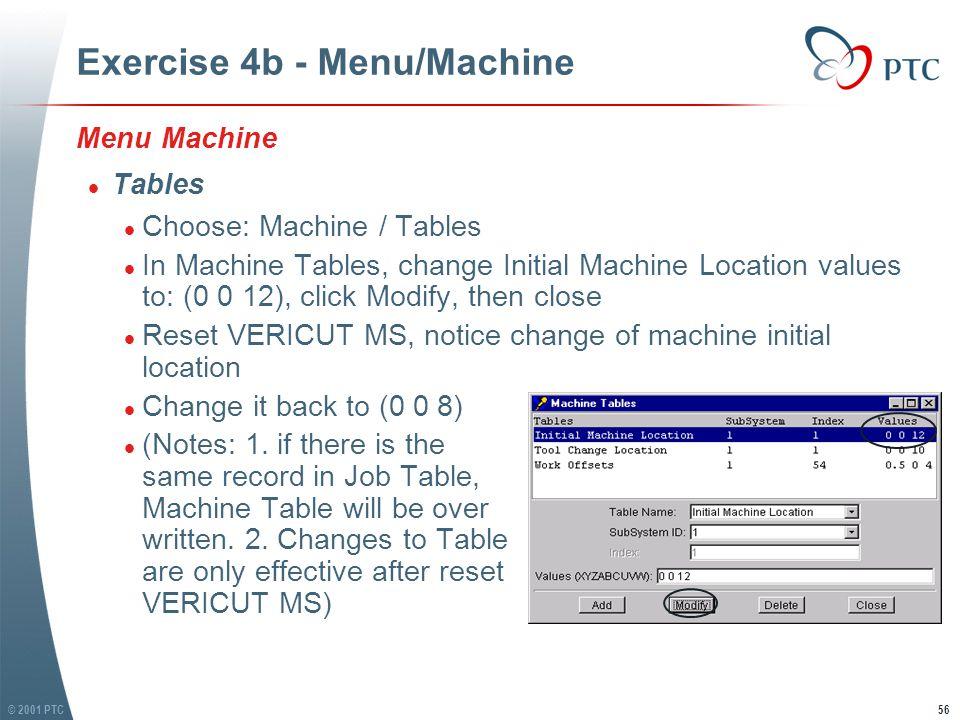 © 2001 PTC56 Exercise 4b - Menu/Machine Menu Machine l Tables l Choose: Machine / Tables l In Machine Tables, change Initial Machine Location values to: (0 0 12), click Modify, then close l Reset VERICUT MS, notice change of machine initial location l Change it back to (0 0 8) l (Notes: 1.