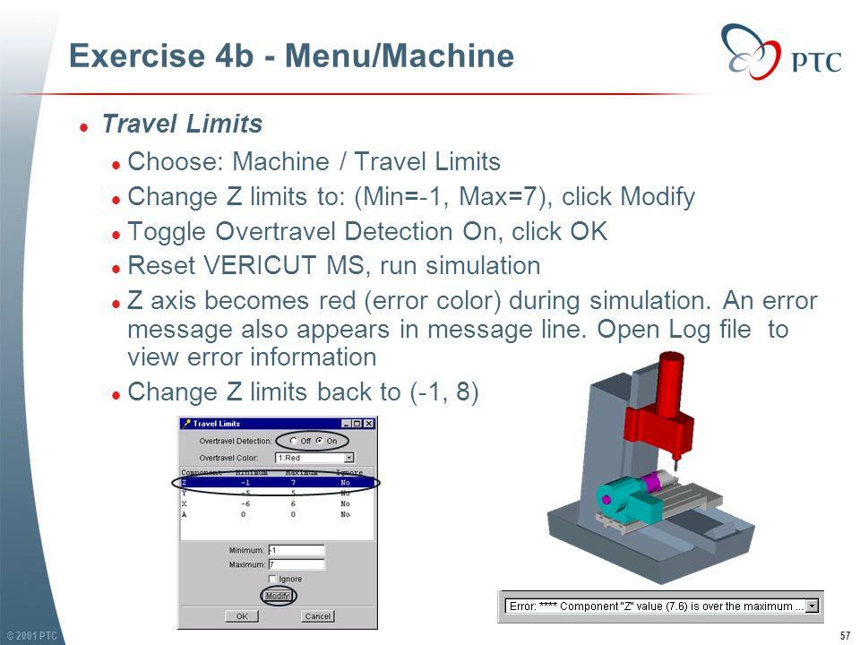 © 2001 PTC57 Exercise 4b - Menu/Machine l Travel Limits l Choose: Machine / Travel Limits l Change Z limits to: (Min=-1, Max=7), click Modify l Toggle Overtravel Detection On, click OK l Reset VERICUT MS, run simulation l Z axis becomes red (error color) during simulation.