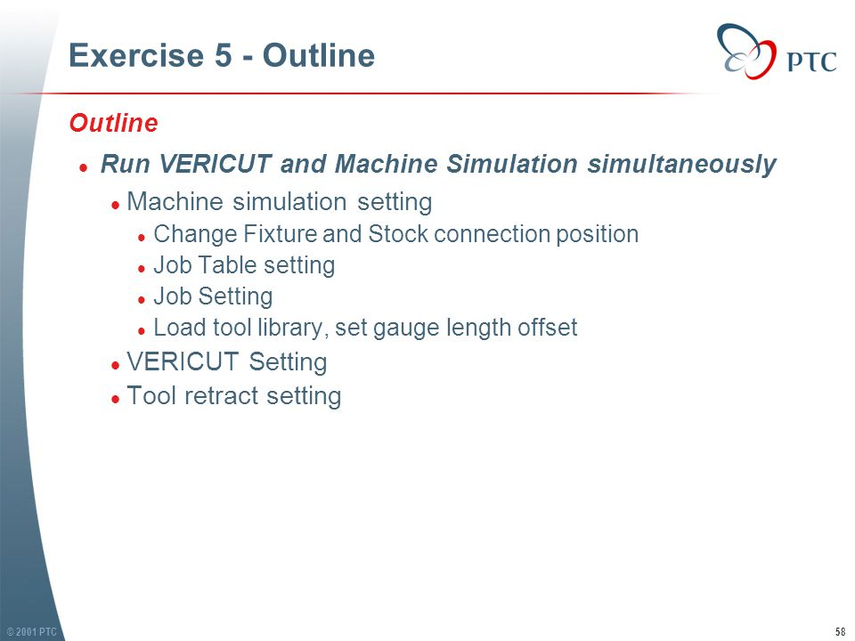 © 2001 PTC59 Exercise 5 - Run VERICUT & Machine Simulation simultaneously Run VERICUT and Machine Simulation simultaneously l Machine Simulation setting l Open file '3ax-mill.job', find it in exercise 5 folder l Notes: differences between this job file and the one in exercise 1 are: l Fixture and Stock STL files are replaced by those in VERICUT exercise 6 - 'sub.usr' l Tool library file is replaced by 'tools.tls' in VERICUT exercise 6-'sub.usr' l We find fixture and stock are not in right position Run VERICUT and Machine Simulation simultaneously l Machine Simulation setting l Open file '3ax-mill.job', find it in exercise 5 folder l Notes: differences between this job file and the one in exercise 1 are: l Fixture and Stock STL files are replaced by those in VERICUT exercise 6 - 'sub.usr' l Tool library file is replaced by 'tools.tls' in VERICUT exercise 6-'sub.usr' l We find fixture and stock are not in right position
