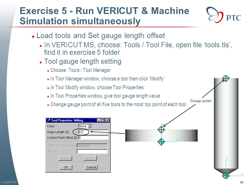 © 2001 PTC64 Exercise 5 - Run VERICUT & Machine Simulation simultaneously l Load tools and Set gauge length offset l In VERICUT MS, choose: Tools / Tool File, open file 'tools.tls', find it in exercise 5 folder l Tool gauge length setting l Choose: Tools / Tool Manager l In Tool Manager window, choose a tool then click 'Modify' l In Tool Modify window, choose Tool Properties l In Tool Properties window, give tool gauge length value l Change gauge point of all five tools to the most top point of each tool l Load tools and Set gauge length offset l In VERICUT MS, choose: Tools / Tool File, open file 'tools.tls', find it in exercise 5 folder l Tool gauge length setting l Choose: Tools / Tool Manager l In Tool Manager window, choose a tool then click 'Modify' l In Tool Modify window, choose Tool Properties l In Tool Properties window, give tool gauge length value l Change gauge point of all five tools to the most top point of each tool Gauge point