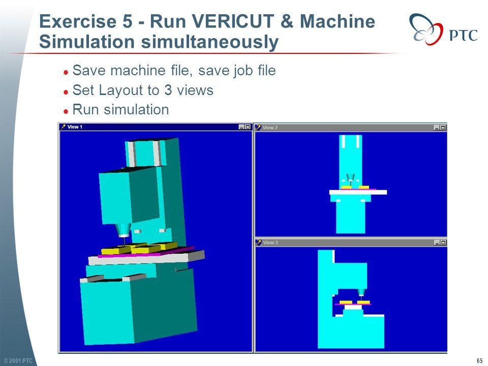 © 2001 PTC65 Exercise 5 - Run VERICUT & Machine Simulation simultaneously l Save machine file, save job file l Set Layout to 3 views l Run simulation l Save machine file, save job file l Set Layout to 3 views l Run simulation