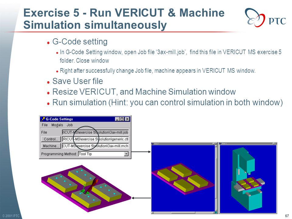 © 2001 PTC68 Exercise 5 - Run VERICUT & Machine Simulation simultaneously l Tool retract setting l We find there is a gouge in both fixture and stock, it because that there is no tool retract when tool changing l Set tool retract l In VERICUT MS, choose: Modals / Tooling l In Tooling window, change Tool Change Retract Method to 'Retract (Z-Axis only)',then click OK l (Notes: this can also be set in VERICUT / Toolpath / Toolpath Control / G-Code setting) l Save Job file, reset VERICUT l Run simulation, now everything is running well l Tool retract setting l We find there is a gouge in both fixture and stock, it because that there is no tool retract when tool changing l Set tool retract l In VERICUT MS, choose: Modals / Tooling l In Tooling window, change Tool Change Retract Method to 'Retract (Z-Axis only)',then click OK l (Notes: this can also be set in VERICUT / Toolpath / Toolpath Control / G-Code setting) l Save Job file, reset VERICUT l Run simulation, now everything is running well