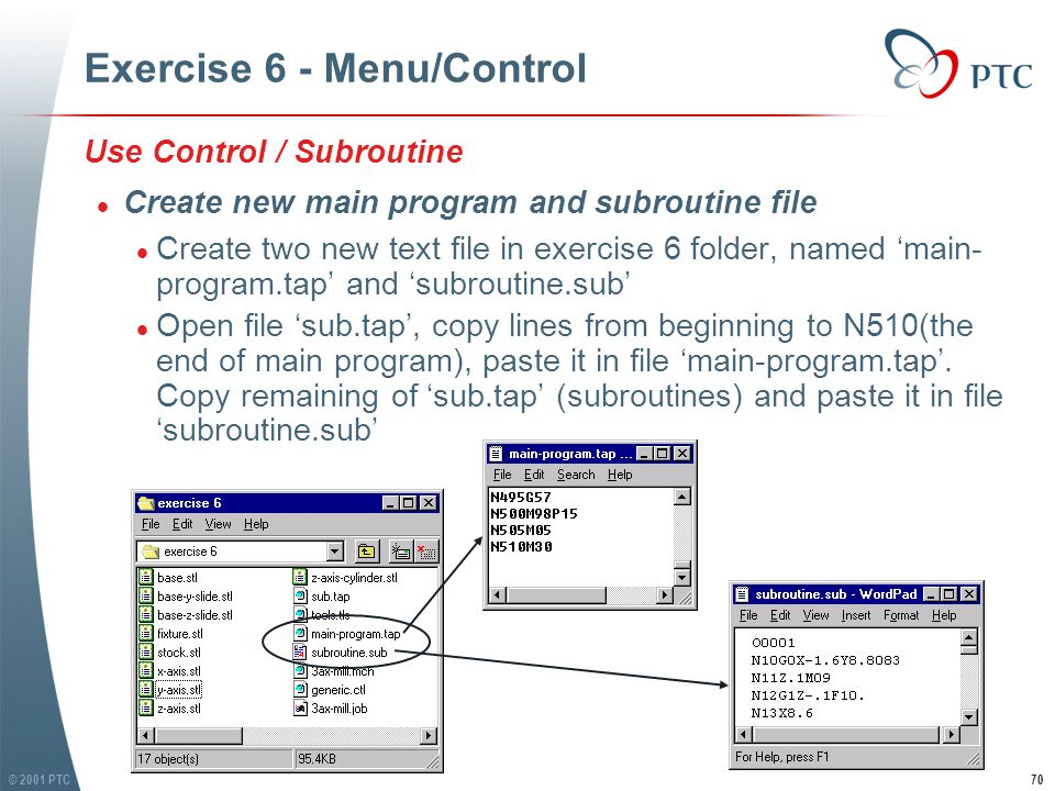 © 2001 PTC71 Exercise 6 - Menu/Control l (Notes, we divided toolpath file to two files, main program and subroutines) l Load subroutine to Control l In VERICUT MS, choose: Control / Subroutines l In Subroutine window, open file 'subroutine.sub', find it in exercise 6 folder l Choose file 'subroutine.sub', click 'Insert', then click OK l (Notes, we divided toolpath file to two files, main program and subroutines) l Load subroutine to Control l In VERICUT MS, choose: Control / Subroutines l In Subroutine window, open file 'subroutine.sub', find it in exercise 6 folder l Choose file 'subroutine.sub', click 'Insert', then click OK