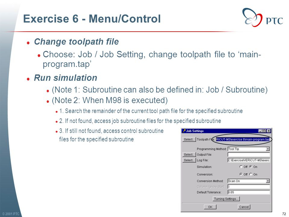 © 2001 PTC72 Exercise 6 - Menu/Control l Change toolpath file l Choose: Job / Job Setting, change toolpath file to 'main- program.tap' l Run simulation l (Note 1: Subroutine can also be defined in: Job / Subroutine) l (Note 2: When M98 is executed) l 1.