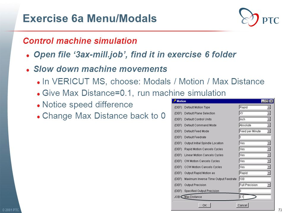 © 2001 PTC73 Exercise 6a Menu/Modals Control machine simulation l Open file '3ax-mill.job', find it in exercise 6 folder l Slow down machine movements l In VERICUT MS, choose: Modals / Motion / Max Distance l Give Max Distance=0.1, run machine simulation l Notice speed difference l Change Max Distance back to 0 Control machine simulation l Open file '3ax-mill.job', find it in exercise 6 folder l Slow down machine movements l In VERICUT MS, choose: Modals / Motion / Max Distance l Give Max Distance=0.1, run machine simulation l Notice speed difference l Change Max Distance back to 0