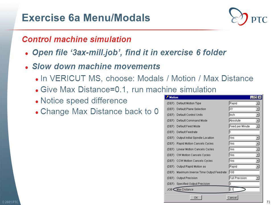 © 2001 PTC74 Exercise 6a Menu/Modals l Stop simulation when an error occurs l In VERICUT, choose: Modals / General / Max Errors l Give Max Errors=1 l Toggle 'Collision Detection'(find it in menu: Job / Collision) and 'Over Travel Detection'(find it in menu: Machine / Travel Limits) On l Run simulation l It stops when an error occurs l Stop simulation when an error occurs l In VERICUT, choose: Modals / General / Max Errors l Give Max Errors=1 l Toggle 'Collision Detection'(find it in menu: Job / Collision) and 'Over Travel Detection'(find it in menu: Machine / Travel Limits) On l Run simulation l It stops when an error occurs