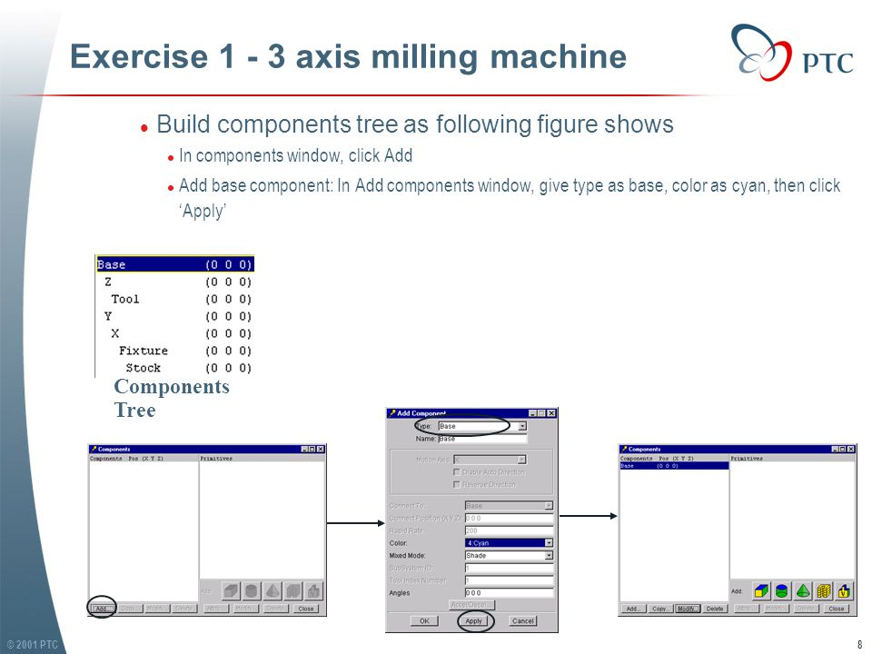 © 2001 PTC8 Exercise 1 - 3 axis milling machine l Build components tree as following figure shows l In components window, click Add l Add base component: In Add components window, give type as base, color as cyan, then click 'Apply' l Build components tree as following figure shows l In components window, click Add l Add base component: In Add components window, give type as base, color as cyan, then click 'Apply' Components Tree
