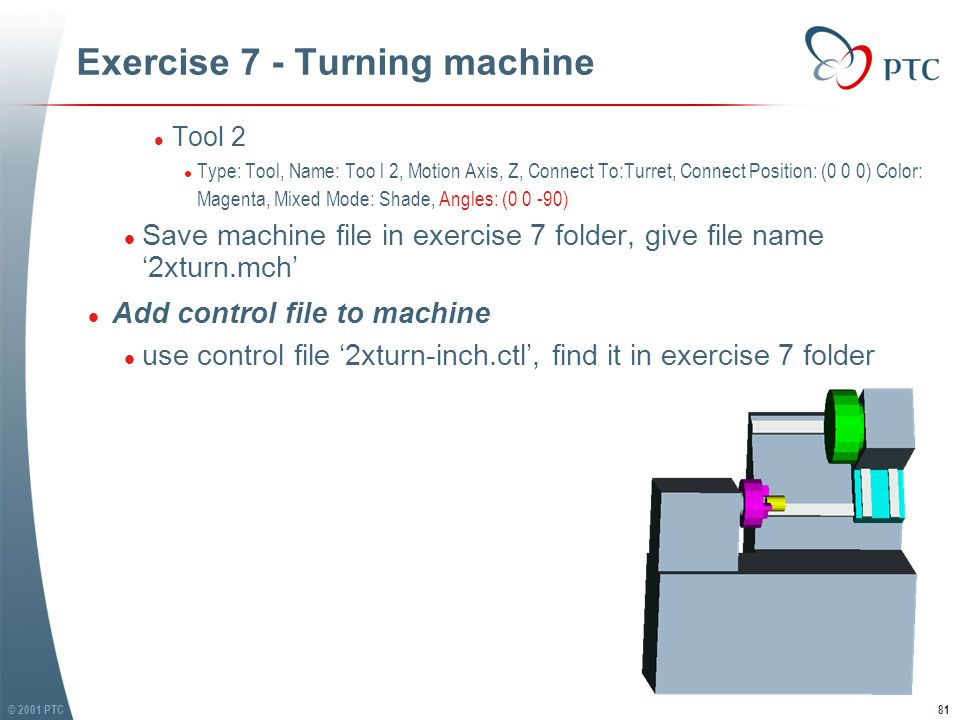 © 2001 PTC81 Exercise 7 - Turning machine l Tool 2 l Type: Tool, Name: Too l 2, Motion Axis, Z, Connect To:Turret, Connect Position: (0 0 0) Color: Magenta, Mixed Mode: Shade, Angles: (0 0 -90) l Save machine file in exercise 7 folder, give file name '2xturn.mch' l Add control file to machine l use control file '2xturn-inch.ctl', find it in exercise 7 folder l Tool 2 l Type: Tool, Name: Too l 2, Motion Axis, Z, Connect To:Turret, Connect Position: (0 0 0) Color: Magenta, Mixed Mode: Shade, Angles: (0 0 -90) l Save machine file in exercise 7 folder, give file name '2xturn.mch' l Add control file to machine l use control file '2xturn-inch.ctl', find it in exercise 7 folder