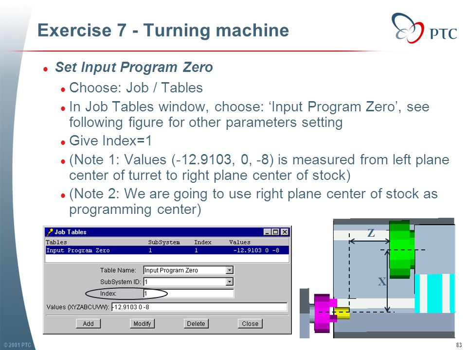 © 2001 PTC83 Exercise 7 - Turning machine l Set Input Program Zero l Choose: Job / Tables l In Job Tables window, choose: 'Input Program Zero', see following figure for other parameters setting l Give Index=1 l (Note 1: Values (-12.9103, 0, -8) is measured from left plane center of turret to right plane center of stock) l (Note 2: We are going to use right plane center of stock as programming center) l Set Input Program Zero l Choose: Job / Tables l In Job Tables window, choose: 'Input Program Zero', see following figure for other parameters setting l Give Index=1 l (Note 1: Values (-12.9103, 0, -8) is measured from left plane center of turret to right plane center of stock) l (Note 2: We are going to use right plane center of stock as programming center) X Z