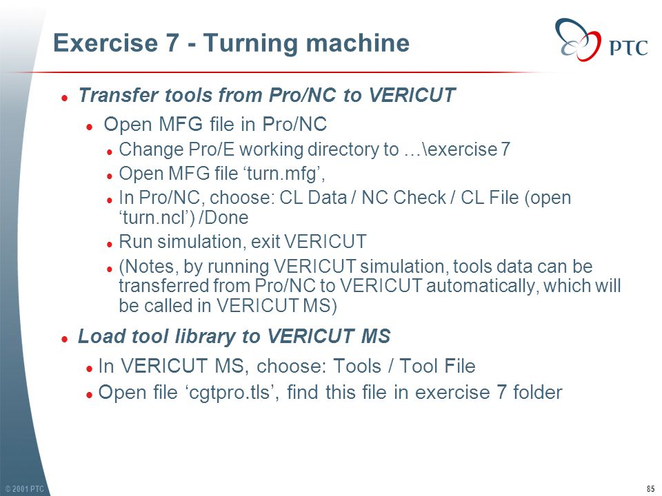 © 2001 PTC86 Exercise 7 - Turning machine l Set Tool gauge offset l In VERICUT MS, choose: Tools / Tool Manager l In Tool Manager window, choose Tool 1, then click Modify l In Tool Modify window, choose Properties l In Tool Properties window, change Gage Offsets to: (7, 0, 0.25) l Change Tool 2 gauge offset to (7 0 0.25) l Save tool library l Close Tool Manager window l Set Tool gauge offset l In VERICUT MS, choose: Tools / Tool Manager l In Tool Manager window, choose Tool 1, then click Modify l In Tool Modify window, choose Properties l In Tool Properties window, change Gage Offsets to: (7, 0, 0.25) l Change Tool 2 gauge offset to (7 0 0.25) l Save tool library l Close Tool Manager window